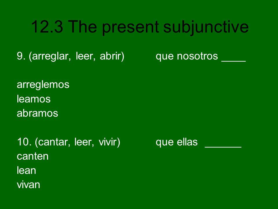 12.3 The present subjunctive 9. (arreglar, leer, abrir) que nosotros ____ arreglemos leamos abramos 10. (cantar, leer, vivir) que ellas ______ canten