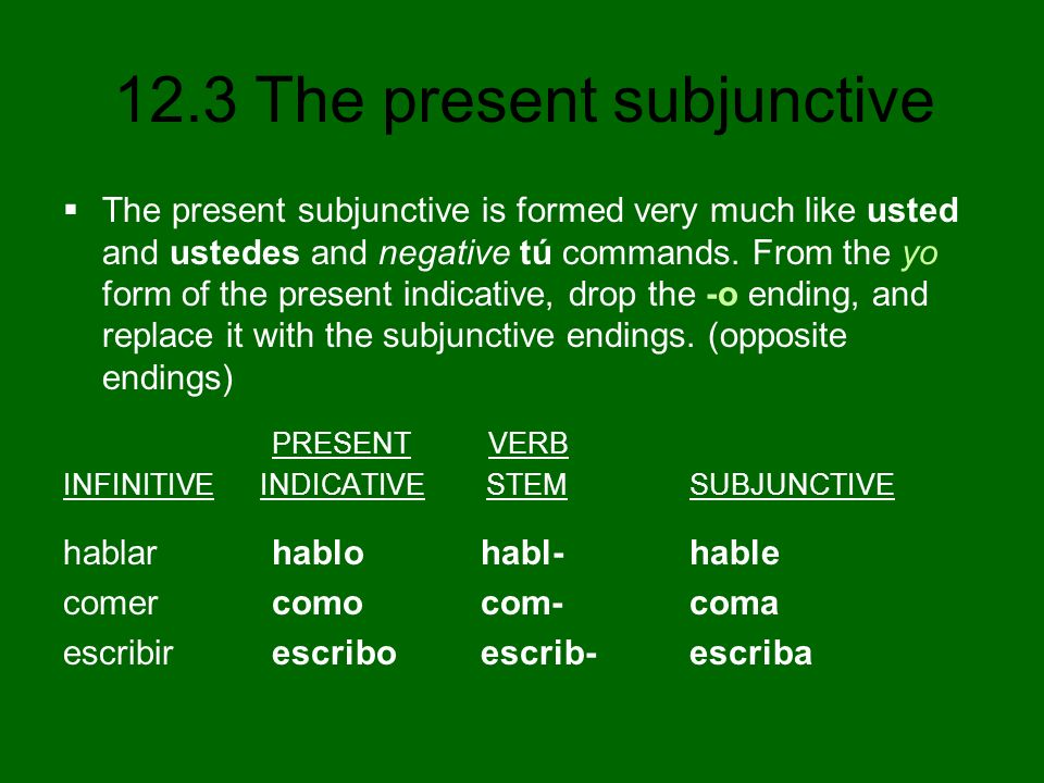 12.3 The present subjunctive The present subjunctive is formed very much like usted and ustedes and negative tú commands. From the yo form of the pres