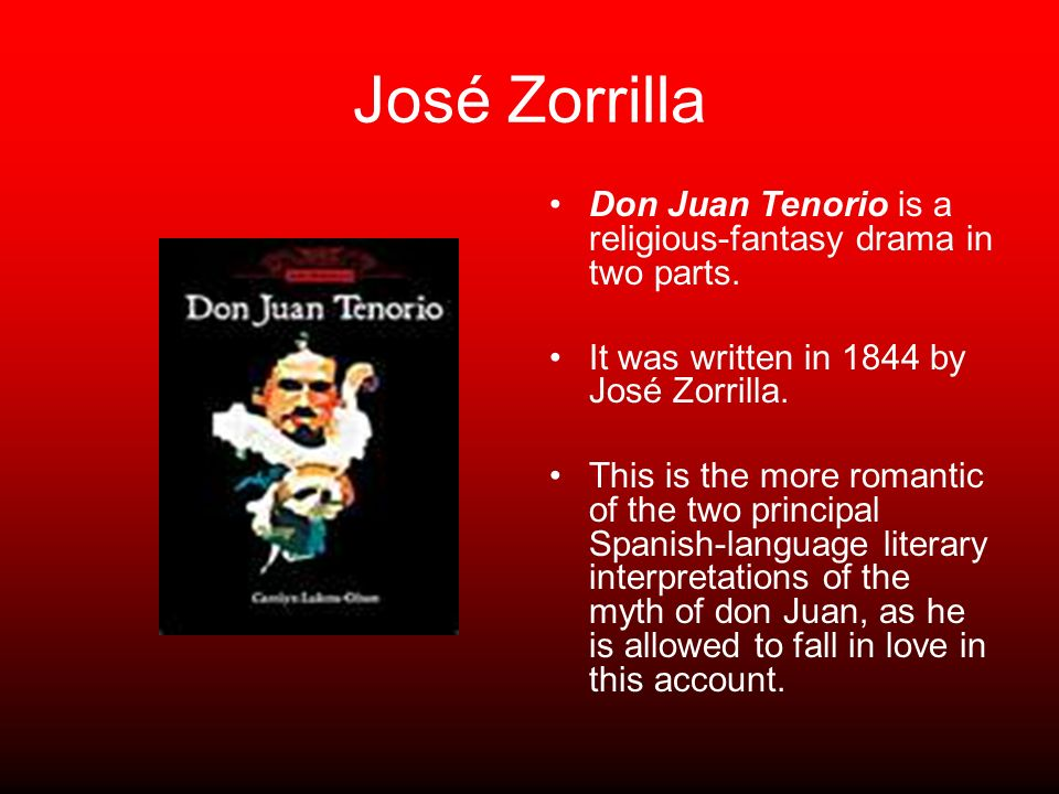 José Zorrilla Don Juan Tenorio is a religious-fantasy drama in two parts. It was written in 1844 by José Zorrilla. This is the more romantic of the tw