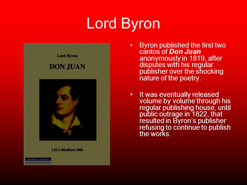 Lord Byron Byron published the first two cantos of Don Juan anonymously in 1819, after disputes with his regular publisher over the shocking nature of