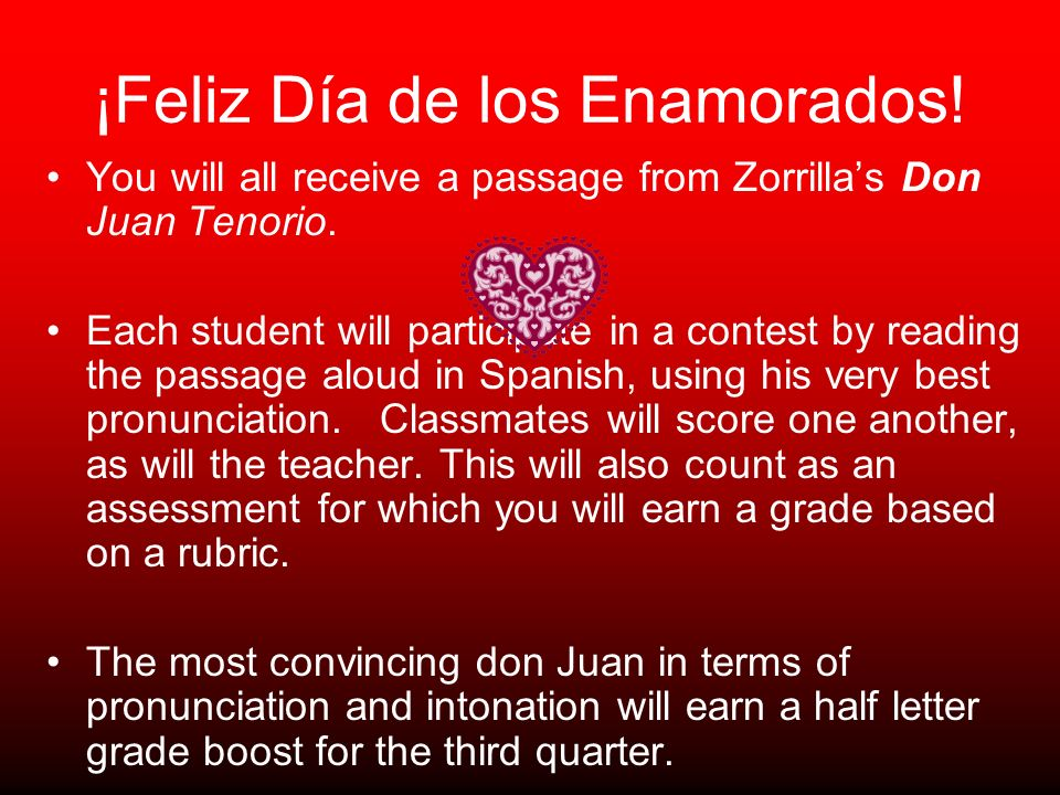 ¡Feliz Día de los Enamorados! You will all receive a passage from Zorrillas Don Juan Tenorio. Each student will participate in a contest by reading th