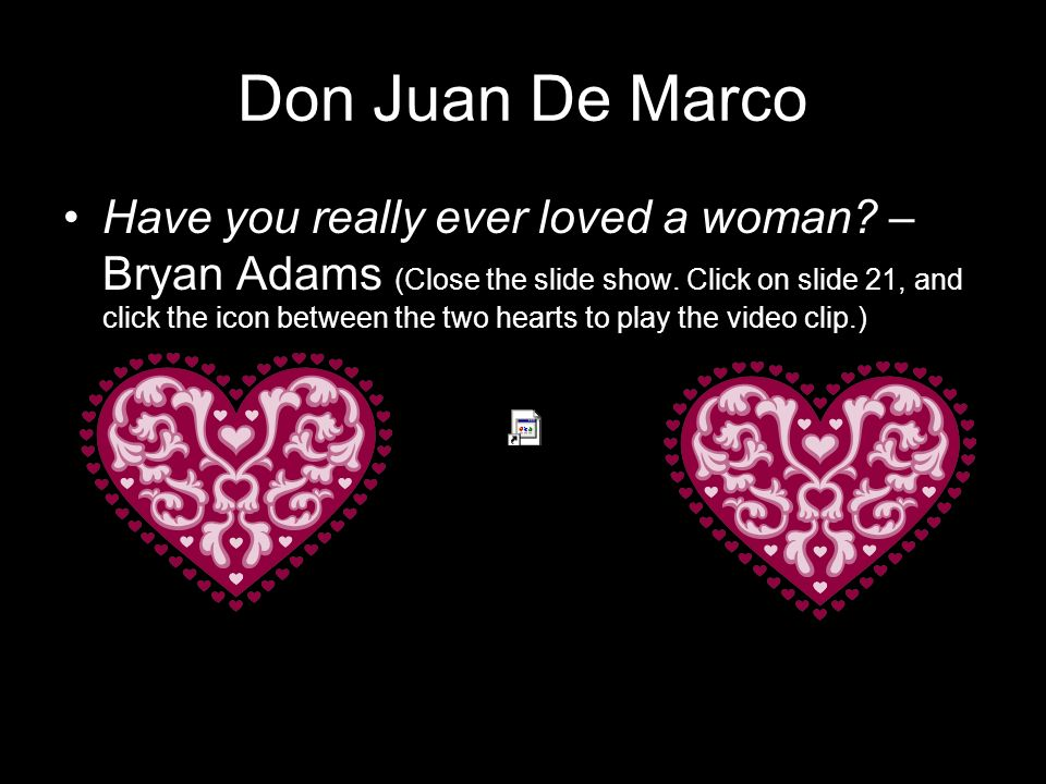 Don Juan De Marco Have you really ever loved a woman? – Bryan Adams (Close the slide show. Click on slide 21, and click the icon between the two heart