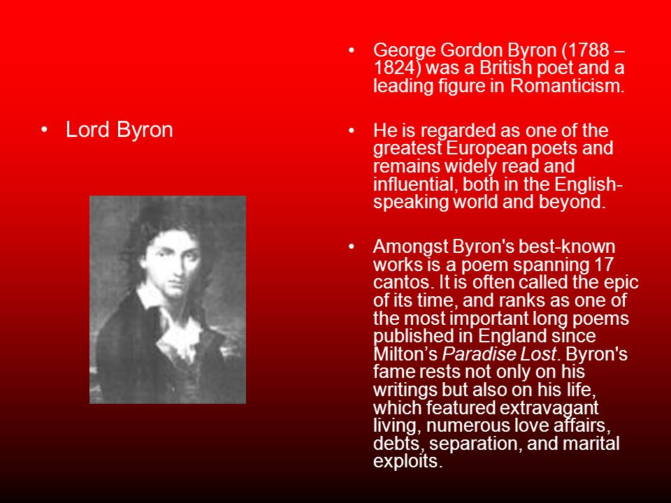 Lord Byron George Gordon Byron (1788 – 1824) was a British poet and a leading figure in Romanticism. He is regarded as one of the greatest European po