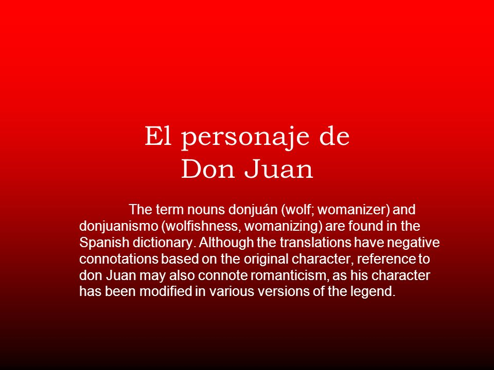 El personaje de Don Juan The term nouns donjuán (wolf; womanizer) and donjuanismo (wolfishness, womanizing) are found in the Spanish dictionary.
