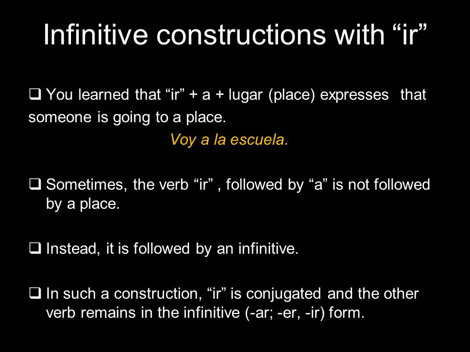 4.1 Present tense of ir Infinitive constructions with ir You learned that ir + a + lugar (place) expresses that someone is going to a place.
