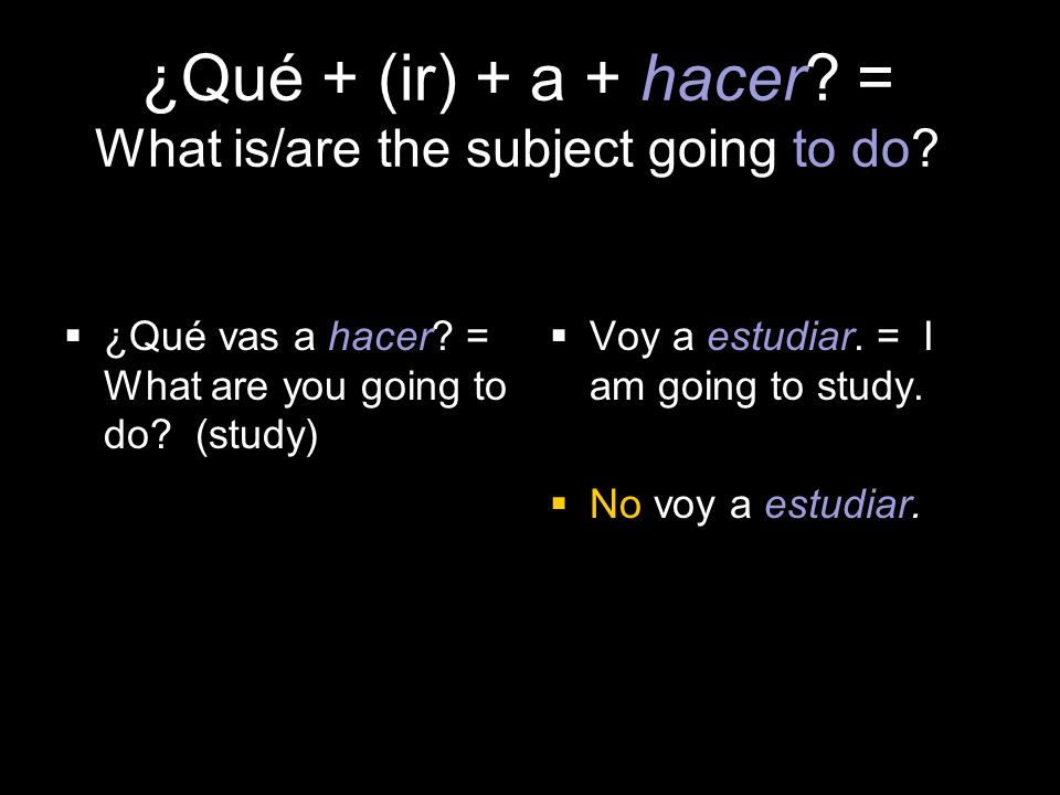 4.1 Present tense of ir ¿Qué + (ir) + a + hacer. = What is/are the subject going to do.