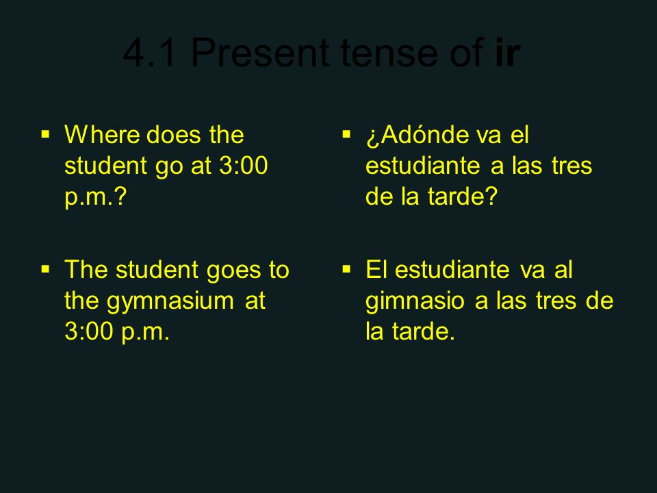 4.1 Present tense of ir Where does the student go at 3:00 p.m.? The student goes to the gymnasium at 3:00 p.m. ¿Adónde va el estudiante a las tres de