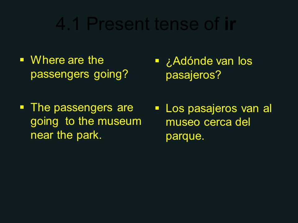 4.1 Present tense of ir Where are the passengers going? The passengers are going to the museum near the park. ¿Adónde van los pasajeros? Los pasajeros