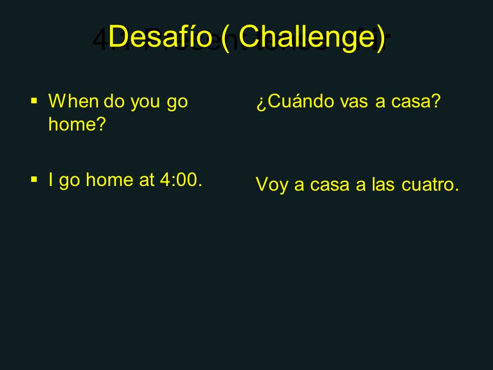 4.1 Present tense of ir Desafío ( Challenge) When do you go home? I go home at 4:00. ¿Cuándo vas a casa? Voy a casa a las cuatro.