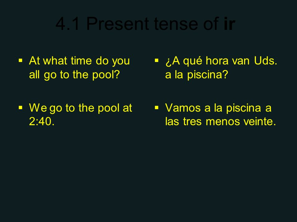 4.1 Present tense of ir At what time do you all go to the pool? We go to the pool at 2:40. ¿A qué hora van Uds. a la piscina? Vamos a la piscina a las