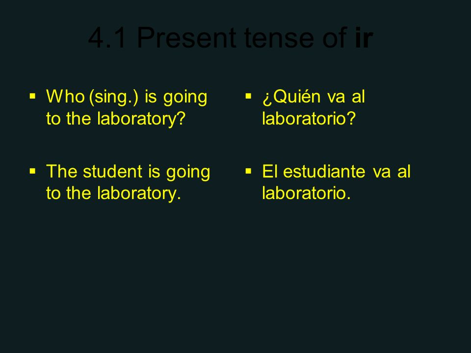 4.1 Present tense of ir Who (sing.) is going to the laboratory? The student is going to the laboratory. ¿Quién va al laboratorio? El estudiante va al