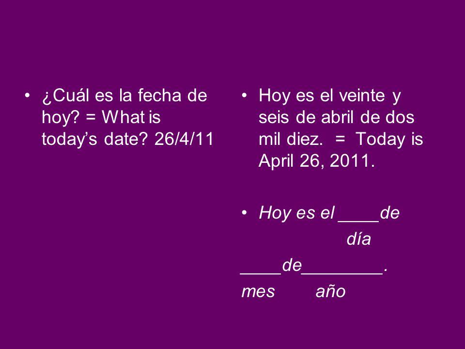 ¿Cuál es la fecha de hoy? = What is todays date? 26/4/11 Hoy es el veinte y seis de abril de dos mil diez. = Today is April 26, 2011. Hoy es el ____de