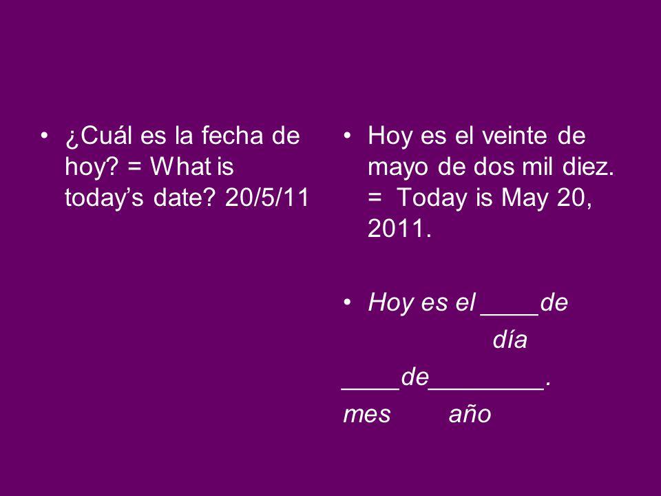 ¿Cuál es la fecha de hoy? = What is todays date? 20/5/11 Hoy es el veinte de mayo de dos mil diez. = Today is May 20, 2011. Hoy es el ____de día ____d