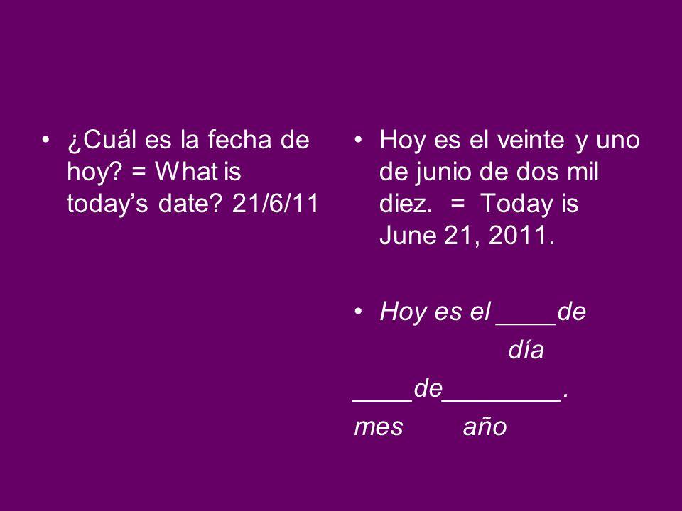 ¿Cuál es la fecha de hoy? = What is todays date? 21/6/11 Hoy es el veinte y uno de junio de dos mil diez. = Today is June 21, 2011. Hoy es el ____de d
