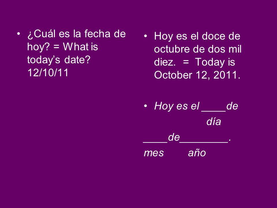 ¿Cuál es la fecha de hoy? = What is todays date? 12/10/11 Hoy es el doce de octubre de dos mil diez. = Today is October 12, 2011. Hoy es el ____de día