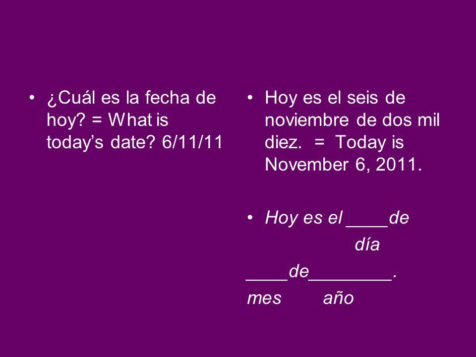 ¿Cuál es la fecha de hoy? = What is todays date? 6/11/11 Hoy es el seis de noviembre de dos mil diez. = Today is November 6, 2011. Hoy es el ____de dí