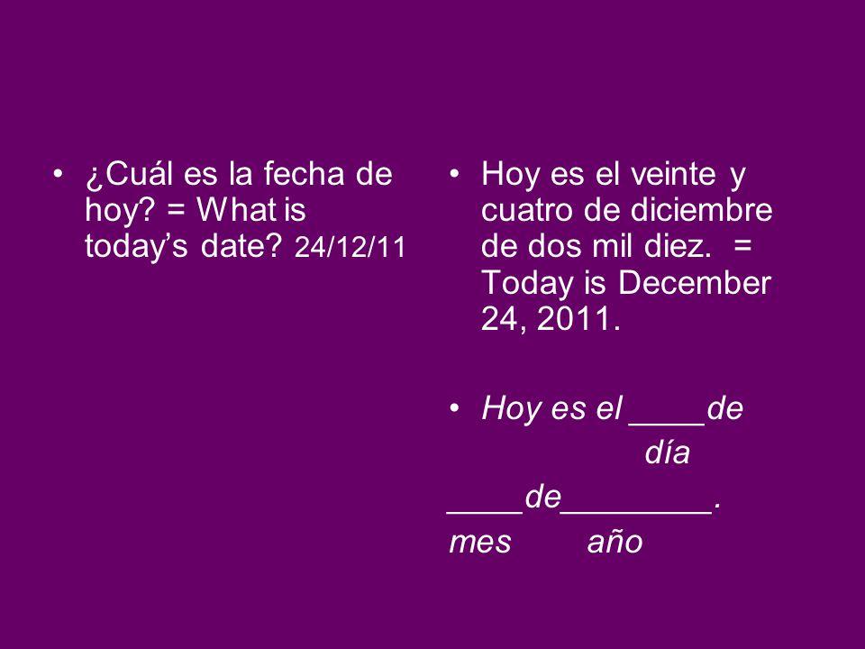 ¿Cuál es la fecha de hoy? = What is todays date? 24/12/11 Hoy es el veinte y cuatro de diciembre de dos mil diez. = Today is December 24, 2011. Hoy es