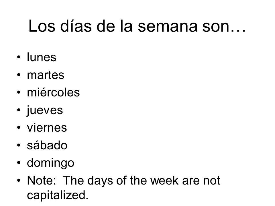 Los días de la semana son… lunes martes miércoles jueves viernes sábado domingo Note: The days of the week are not capitalized.