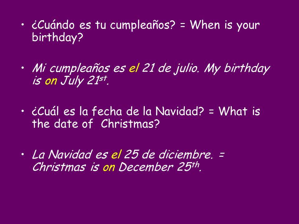 ¿Cuándo es tu cumpleaños? = When is your birthday? Mi cumpleaños es el 21 de julio. My birthday is on July 21 st. ¿Cuál es la fecha de la Navidad? = W