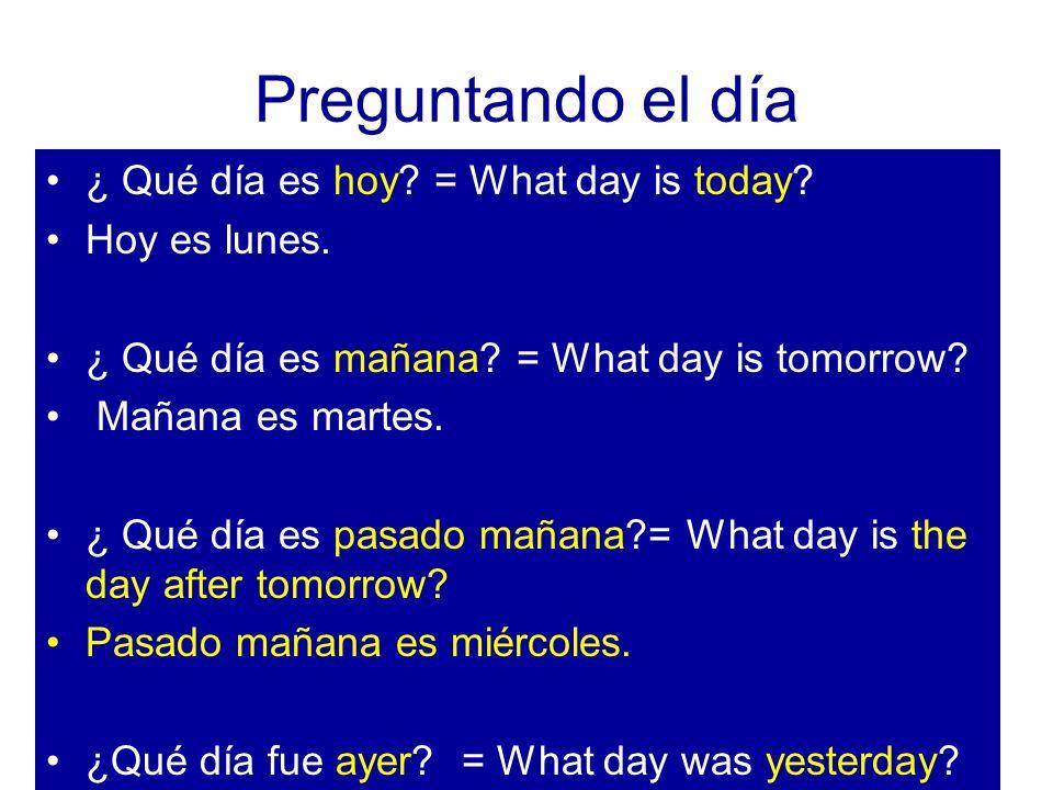 Preguntando el día ¿ Qué día es hoy? = What day is today? Hoy es lunes. ¿ Qué día es mañana? = What day is tomorrow? Mañana es martes. ¿ Qué día es pa