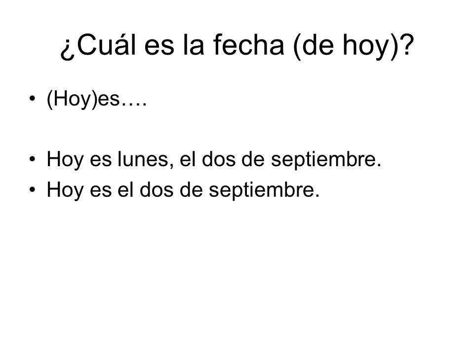 ¿Cuál es la fecha (de hoy)? (Hoy)es…. Hoy es lunes, el dos de septiembre. Hoy es el dos de septiembre.