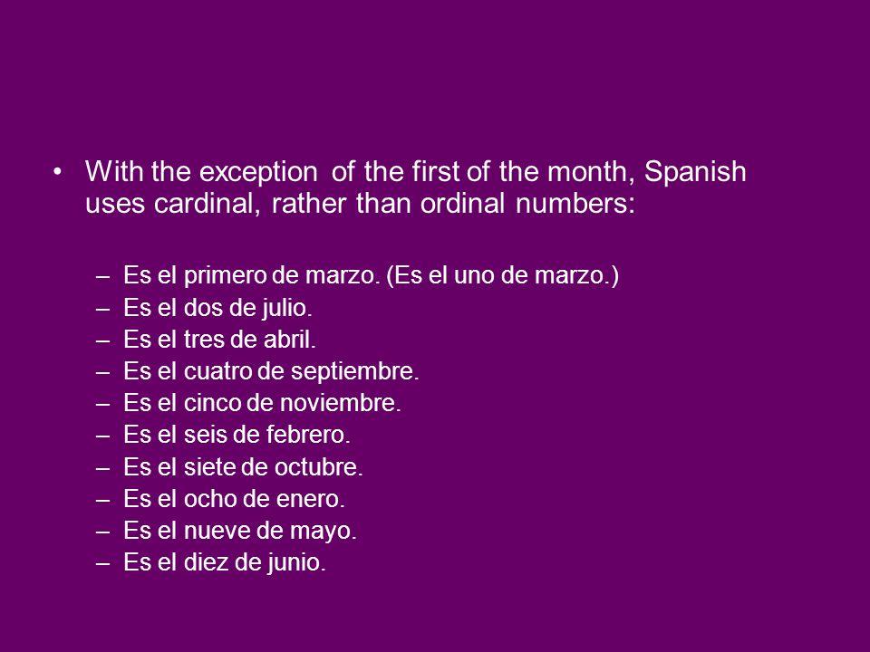 With the exception of the first of the month, Spanish uses cardinal, rather than ordinal numbers: –Es el primero de marzo. (Es el uno de marzo.) –Es e