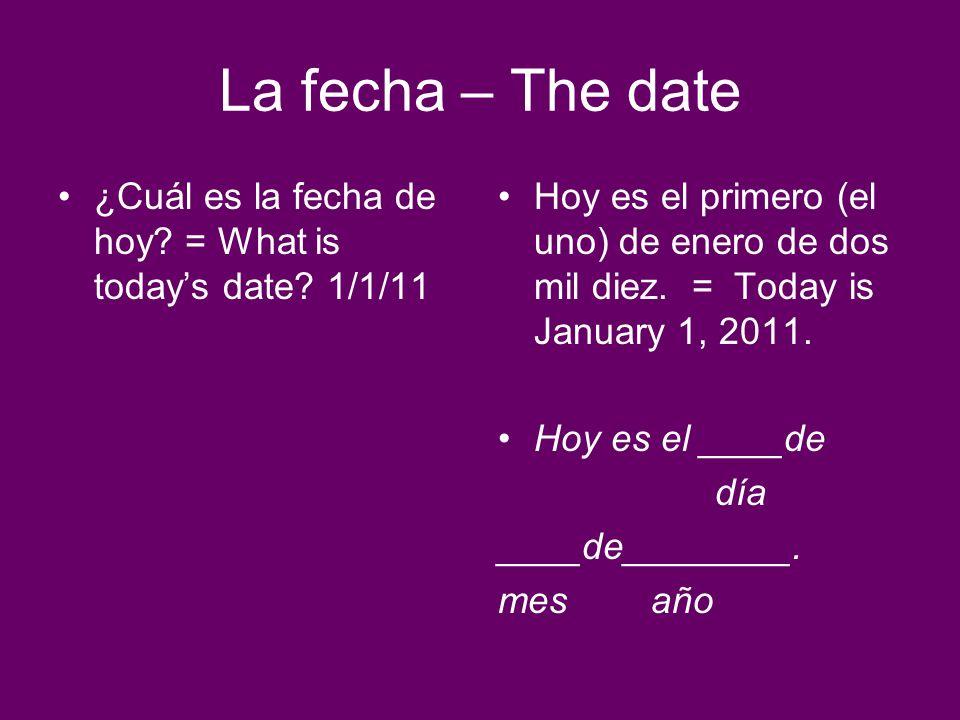 La fecha – The date ¿Cuál es la fecha de hoy? = What is todays date? 1/1/11 Hoy es el primero (el uno) de enero de dos mil diez. = Today is January 1,