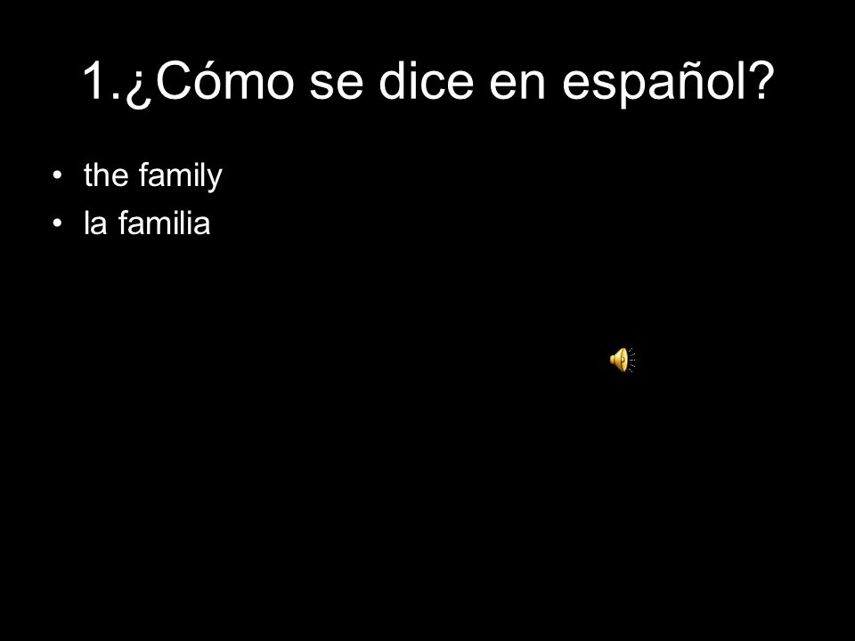 1.¿Cómo se dice en español? the family la familia