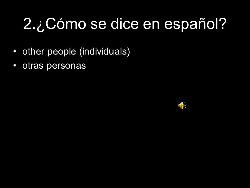 2.¿Cómo se dice en español? other people (individuals) otras personas
