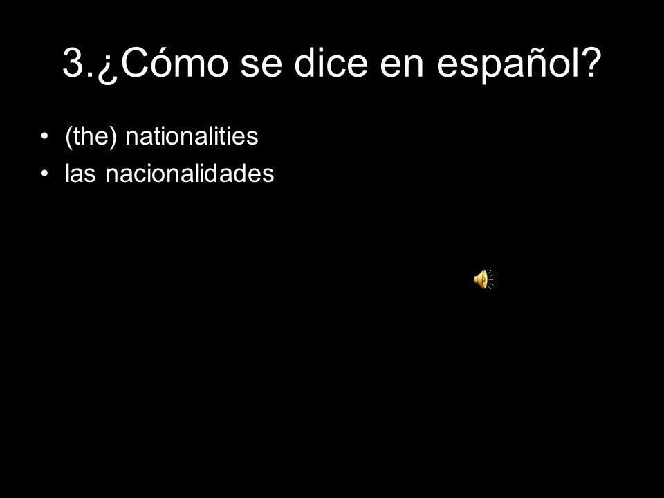 3.¿Cómo se dice en español? (the) nationalities las nacionalidades
