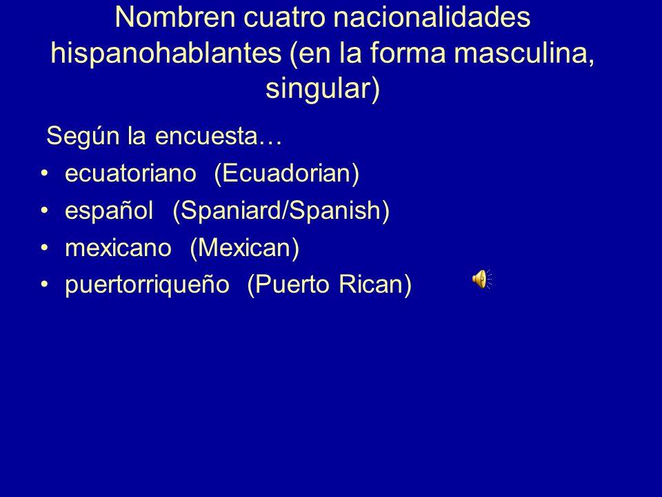 Nombren cuatro nacionalidades hispanohablantes (en la forma masculina, singular) Según la encuesta… ecuatoriano (Ecuadorian) español(Spaniard/Spanish) mexicano (Mexican) puertorriqueño (Puerto Rican)