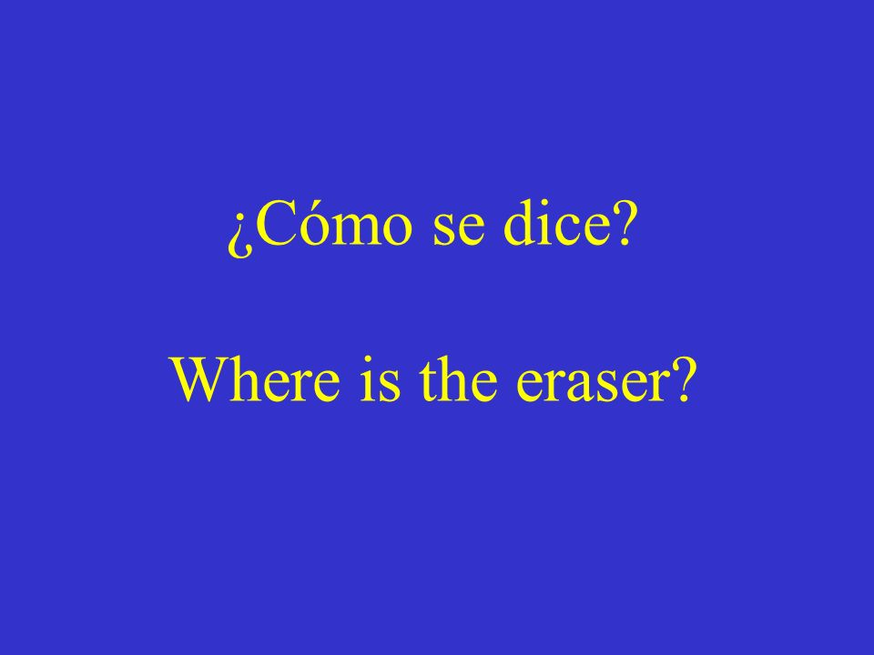 ¿Cómo se dice? Where is the eraser?