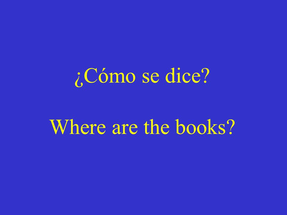 ¿Cómo se dice? Where are the books?