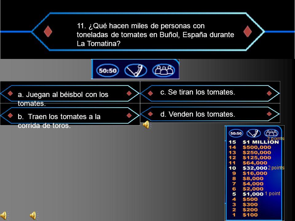 11. ¿Qué hacen miles de personas con toneladas de tomates en Buñol, España durante La Tomatina? a. Juegan al béisbol con los tomates. b. Traen los tom