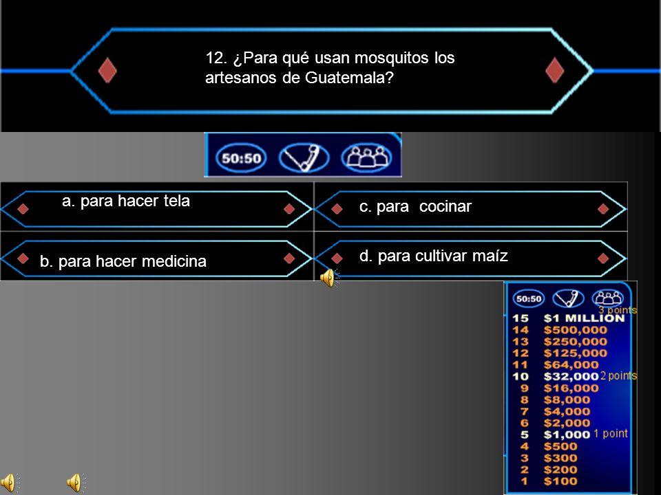 12. ¿Para qué usan mosquitos los artesanos de Guatemala? a. para hacer tela b. para hacer medicina c. para cocinar d. para cultivar maíz