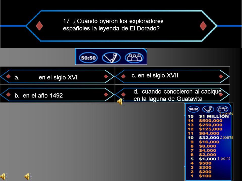17. ¿Cuándo oyeron los exploradores españoles la leyenda de El Dorado? a. en el siglo XVI b. en el año 1492 c. en el siglo XVII d. cuando conocieron a