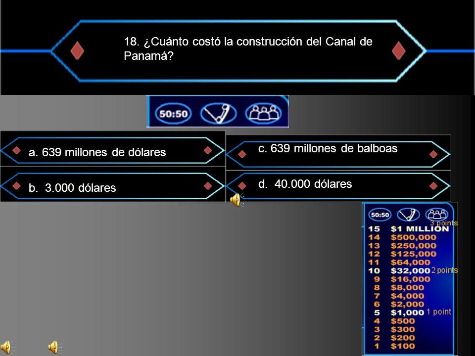 18. ¿Cuánto costó la construcción del Canal de Panamá? a. 639 millones de dólares b. 3.000 dólares c. 639 millones de balboas d. 40.000 dólares