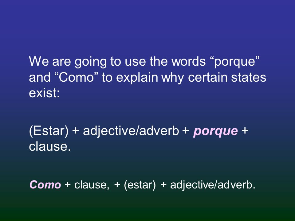 We are going to use the words porque and Como to explain why certain states exist: (Estar) + adjective/adverb + porque + clause. Como + clause, + (est