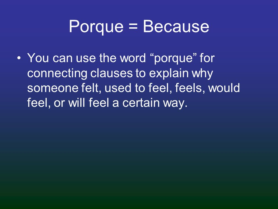 Porque = Because You can use the word porque for connecting clauses to explain why someone felt, used to feel, feels, would feel, or will feel a certa