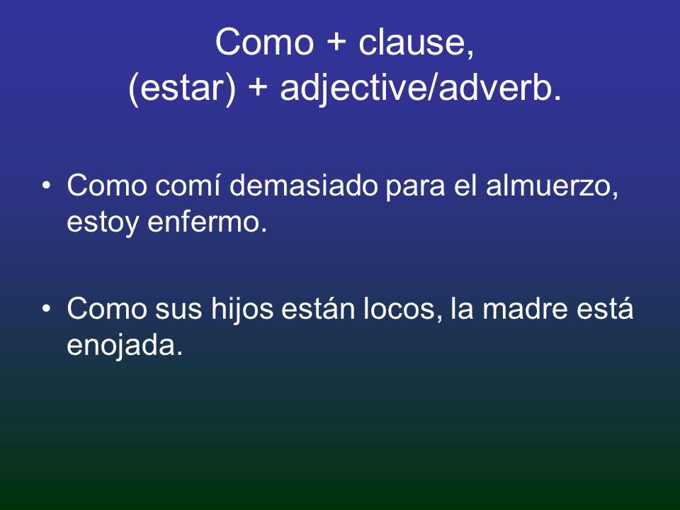 Como + clause, (estar) + adjective/adverb. Como comí demasiado para el almuerzo, estoy enfermo.