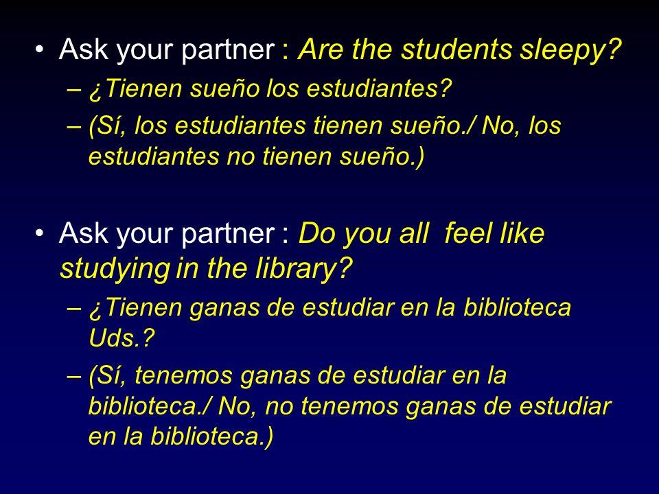 Ask your partner : Are the students sleepy? –¿Tienen sueño los estudiantes? –(Sí, los estudiantes tienen sueño./ No, los estudiantes no tienen sueño.)