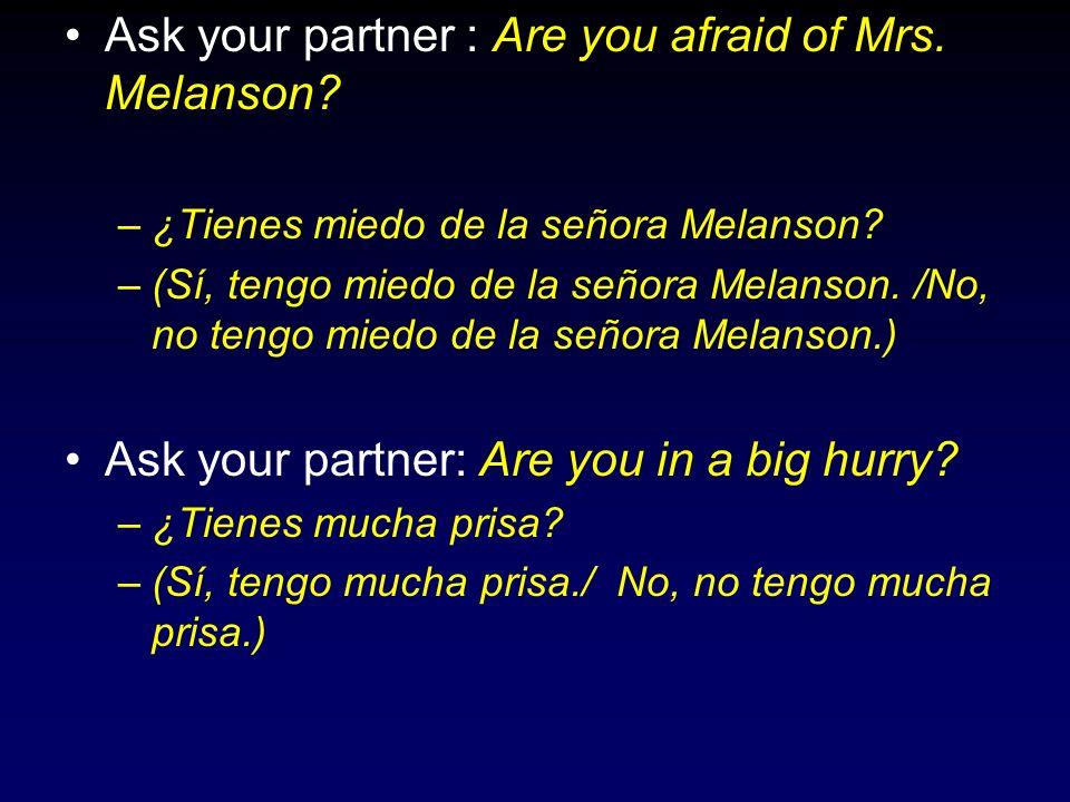 Ask your partner : Are you afraid of Mrs. Melanson? –¿Tienes miedo de la señora Melanson? –(Sí, tengo miedo de la señora Melanson. /No, no tengo miedo