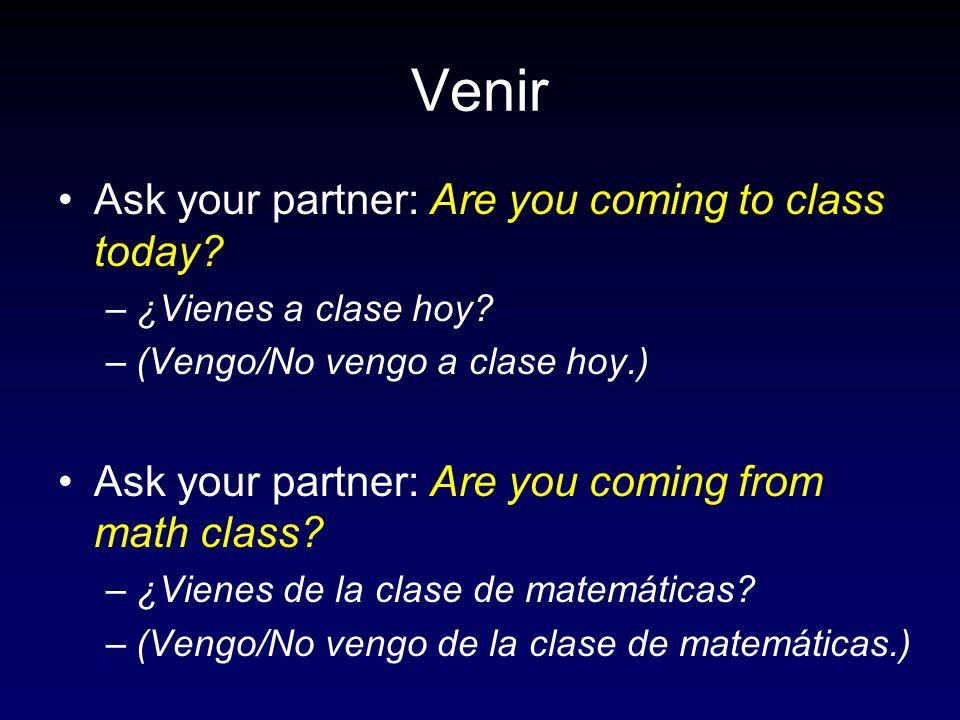 Venir Ask your partner: Are you coming to class today? –¿Vienes a clase hoy? –(Vengo/No vengo a clase hoy.) Ask your partner: Are you coming from math