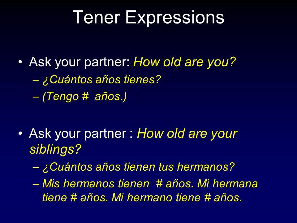 Tener Expressions Ask your partner: How old are you? –¿Cuántos años tienes? –(Tengo # años.) Ask your partner : How old are your siblings? –¿Cuántos a