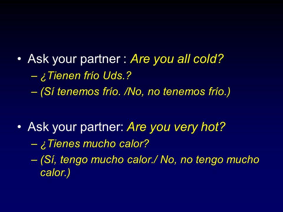 Ask your partner : Are you all cold? –¿Tienen frío Uds.? –(Sí tenemos frío. /No, no tenemos frío.) Ask your partner: Are you very hot? –¿Tienes mucho