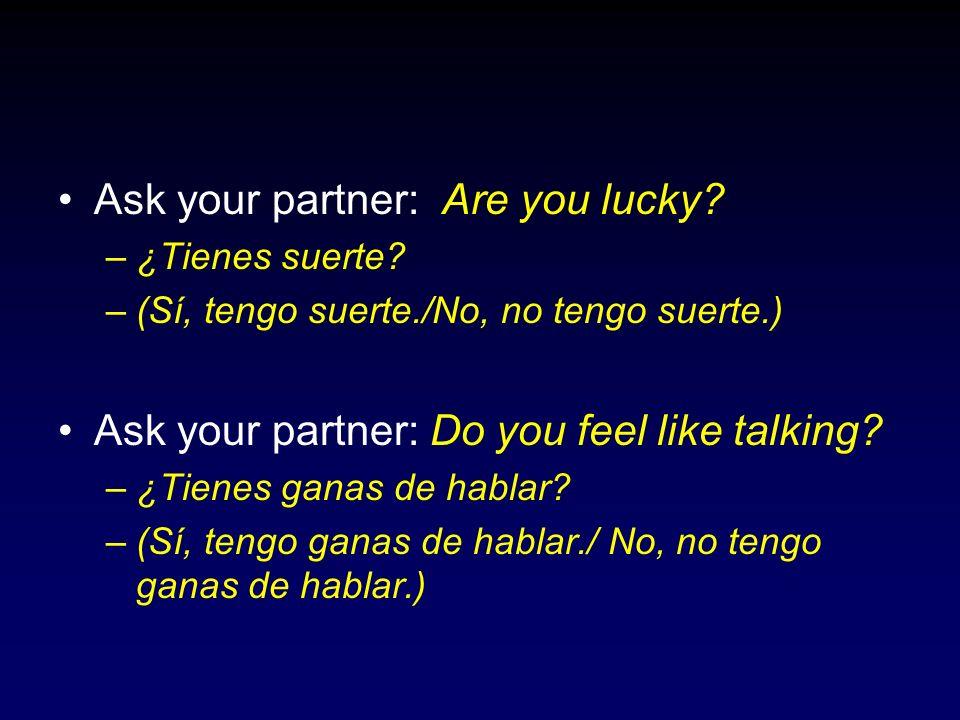 Ask your partner: Are you lucky? –¿Tienes suerte? –(Sí, tengo suerte./No, no tengo suerte.) Ask your partner: Do you feel like talking? –¿Tienes ganas