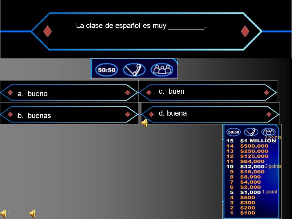 La clase de español es muy _________. a. bueno b. buenas c. buen d. buena