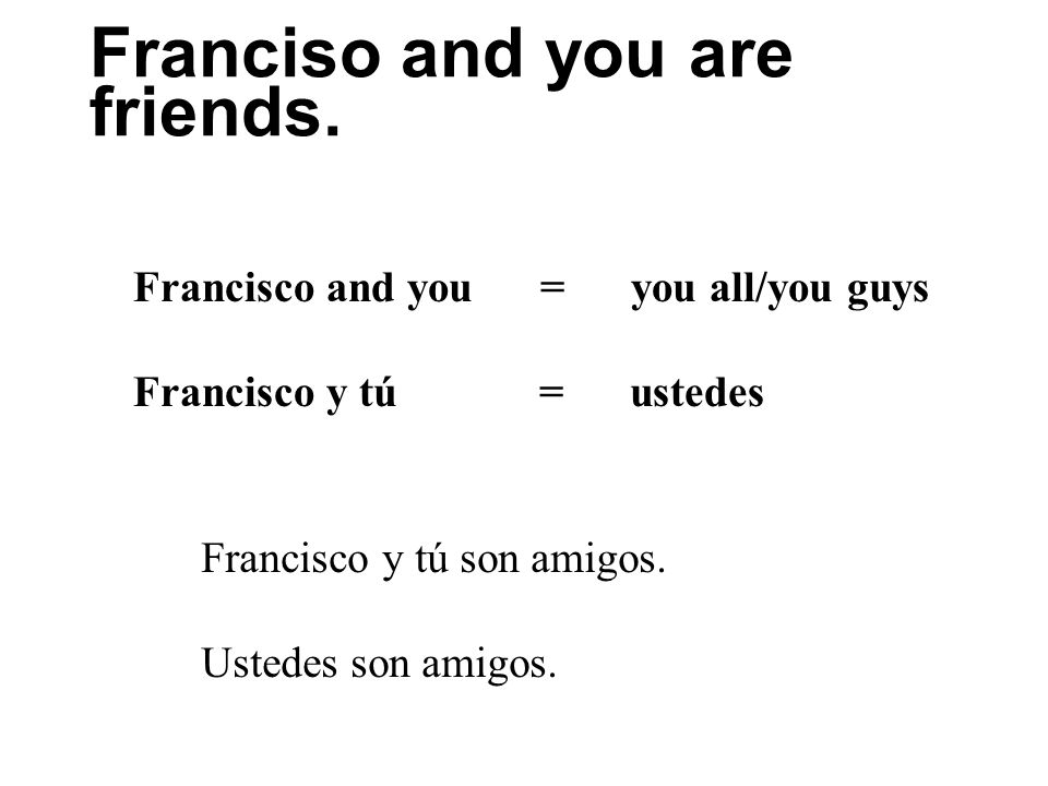 Franciso and you are friends. Francisco and you = you all/you guys Francisco y tú = ustedes Francisco y tú son amigos. Ustedes son amigos.
