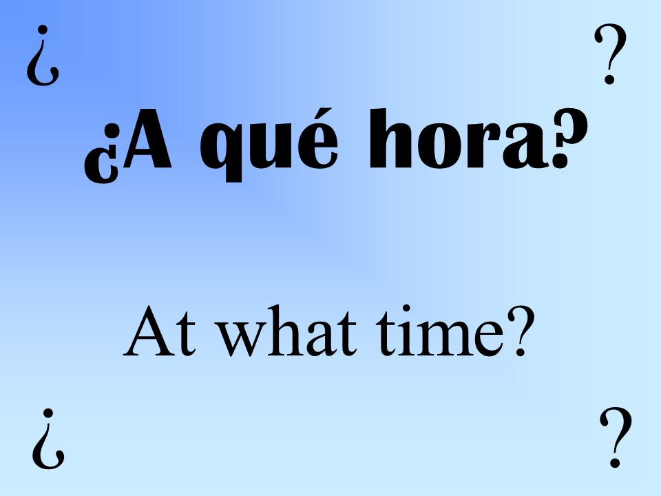 ¿A qué hora At what time ¿ ¿