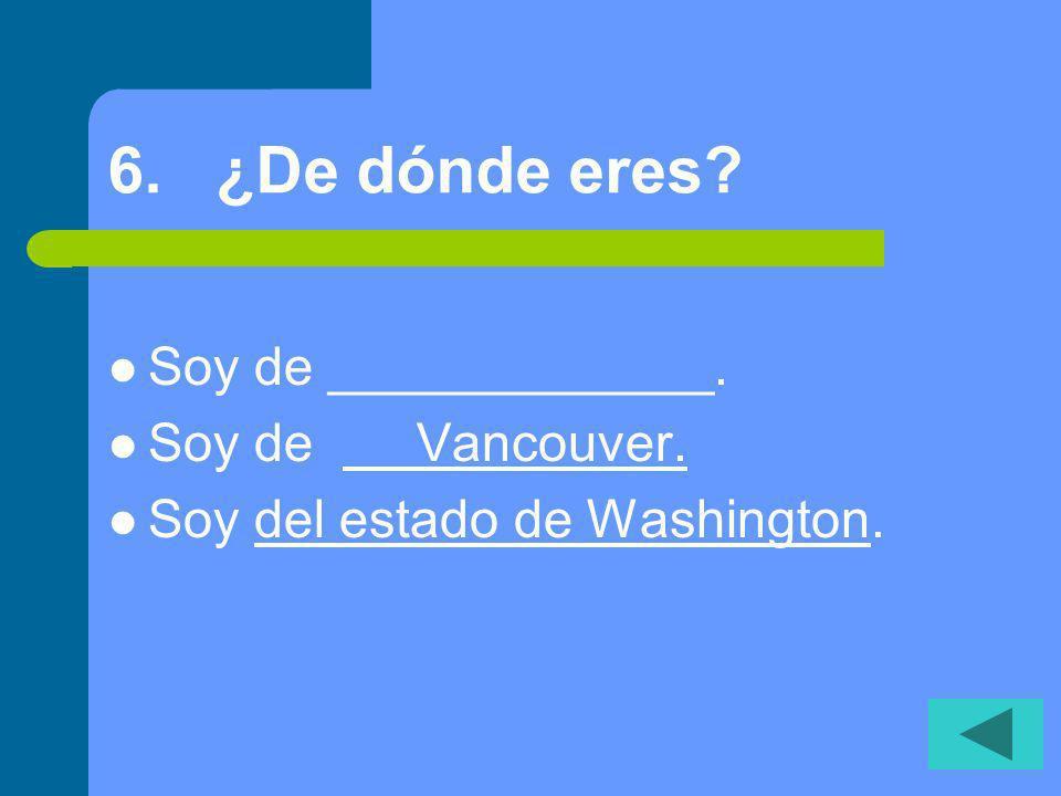 6. ¿De dónde eres? Soy de _____________. Soy de Vancouver. Soy del estado de Washington.